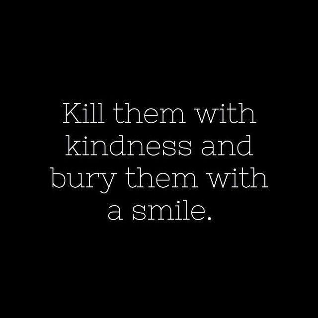 145693-Kill-Them-With-Kindness-And-Bury-Them-With-A-Smile