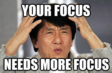your focus needs more focus.jpg